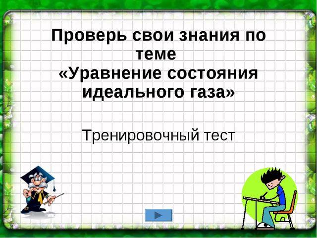 Проверь свои знания по теме «Уравнение состояния идеального газа» Тренировочн...
