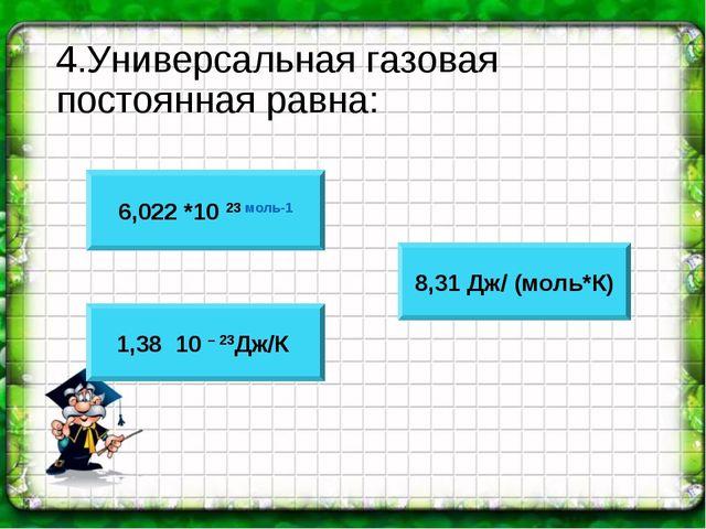 4.Универсальная газовая постоянная равна: 6,022 *10 23 моль-1 1,38 * 10 – 23Д...