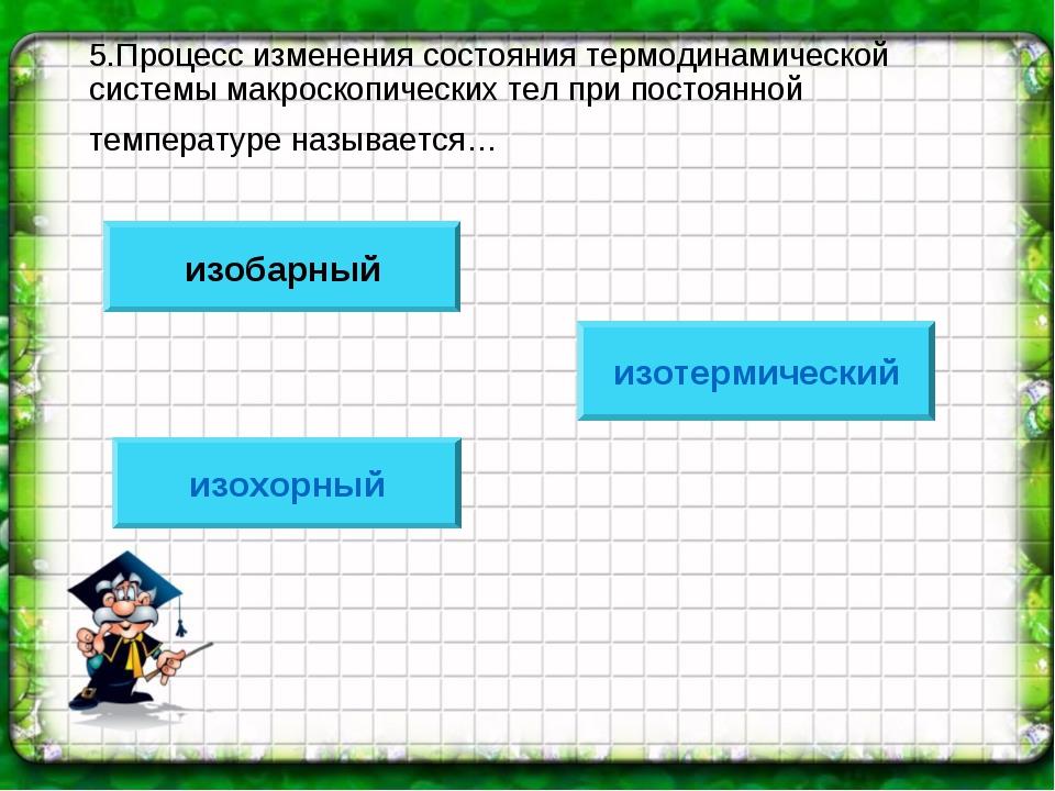 5.Процесс изменения состояния термодинамической системы макроскопических тел...