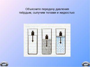 Объясните передачу давления твёрдым, сыпучим телами и жидкостью