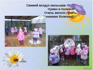 Свежий воздух малышам Нужен и полезен! Очень весело гулять И никаких болезней