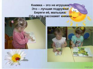 Книжка– это не игрушка, Это – лучшая подружка! Береги её, малышка: Обо всём
