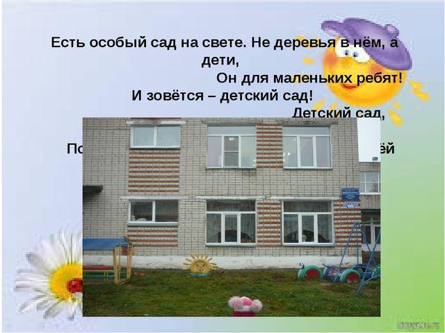 Есть особый сад на свете. Не деревья в нём, а дети, Он для маленьких ребят!...