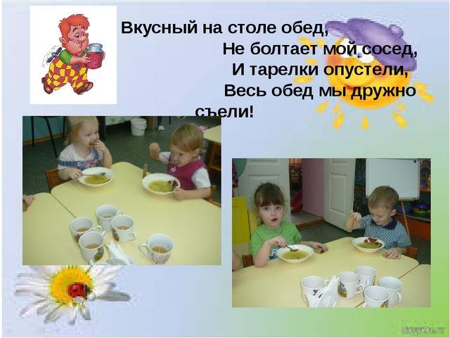 Вкусный на столе обед, Не болтает мой сосед, И тарелки опустели, Весь обед мы...