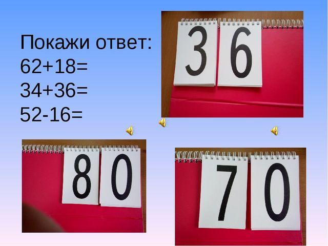 Покажи ответ: 62+18= 34+36= 52-16=