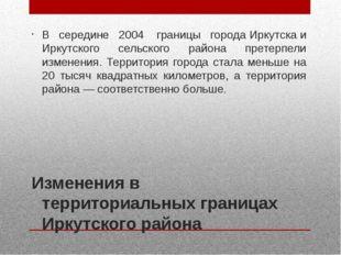 Изменения в территориальных границах Иркутского района В середине 2004 грани