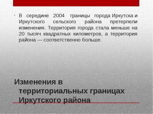 Изменения в территориальных границах Иркутского района В середине 2004 грани...