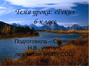 Тема урока: «Реки» 6 класс Подготовила – Суслова Н.В., учитель географии МБОУ
