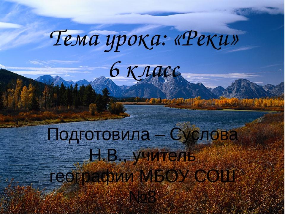 Тема урока: «Реки» 6 класс Подготовила – Суслова Н.В., учитель географии МБОУ...