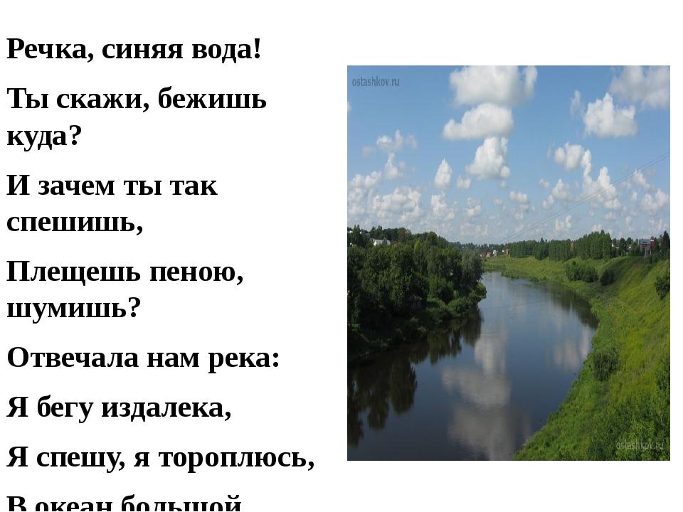Речка, синяя вода! Ты скажи, бежишь куда? И зачем ты так спешишь, Плещешь пен...