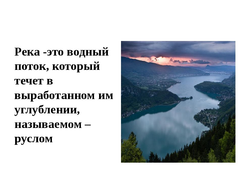 Река -это водный поток, который течет в выработанном им углублении, называемо...