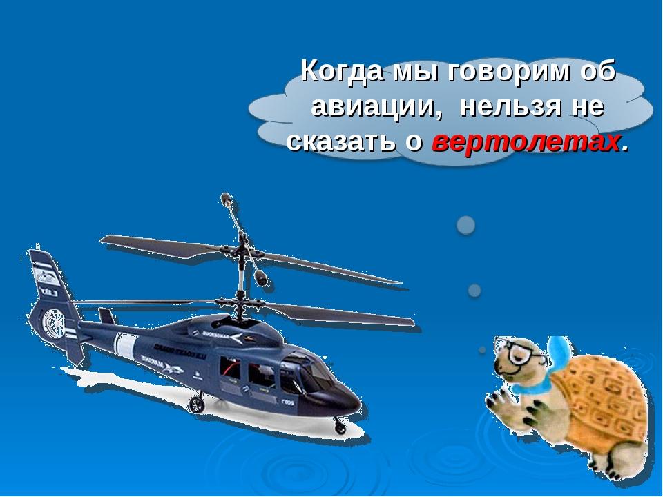Когда мы говорим об авиации, нельзя не сказать о вертолетах.