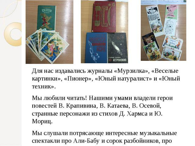Для нас издавались журналы «Мурзилка», «Веселые картинки», «Пионер», «Юный на...
