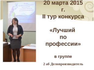 20 марта 2015 г. II тур конкурса «Лучший по профессии» в группе 2 аб Делопрои