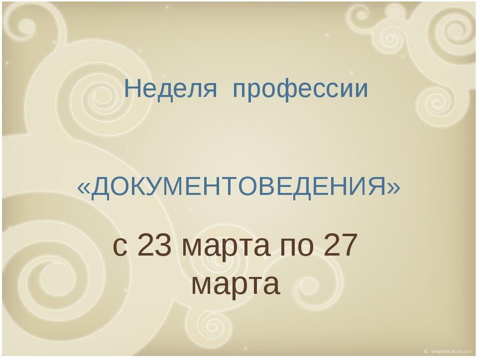 с 23 марта по 27 марта Неделя профессии «ДОКУМЕНТОВЕДЕНИЯ»