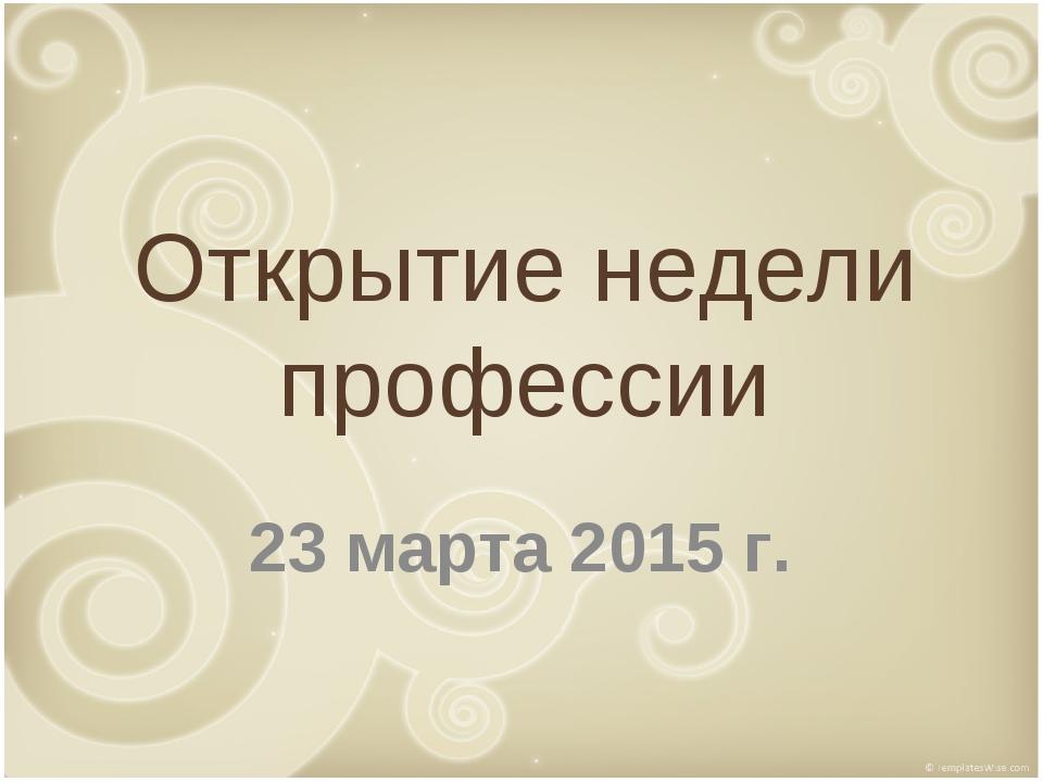 Открытие недели профессии 23 марта 2015 г.