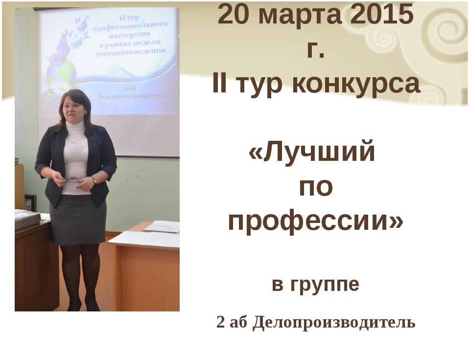 20 марта 2015 г. II тур конкурса «Лучший по профессии» в группе 2 аб Делопрои...