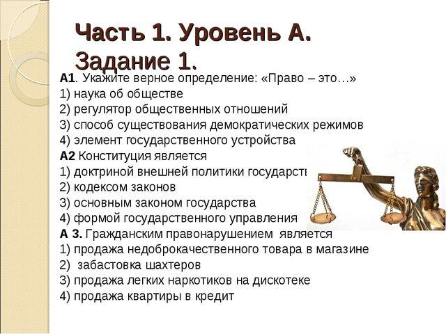 Часть 1. Уровень А. Задание 1. А1. Укажите верное определение: «Право – это…»...