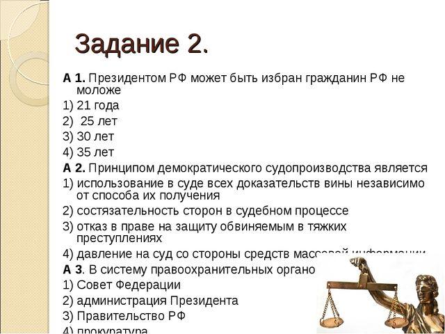 Задание 2. А 1. Президентом РФ может быть избран гражданин РФ не моложе 1) 21...
