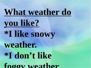What weather do you like? *I like snowy weather. *I don't like foggy weather.