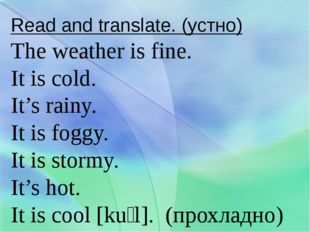 Read and translate. (устно) The weather is fine. It is cold. It's rainy. It i