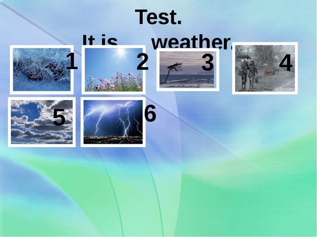 Test. It is … weather. 1 2 3 4 5 6