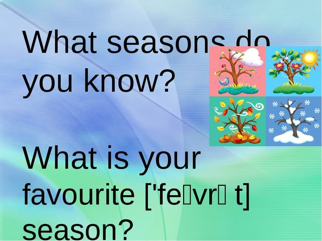 What seasons do you know? What is your favourite ['feɪvrət] season?