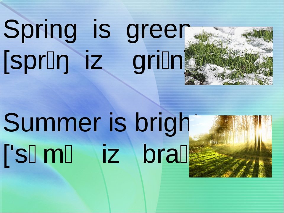 Spring is green [sprɪŋ iz griːn] Summer is bright ['sʌmə iz braɪt]