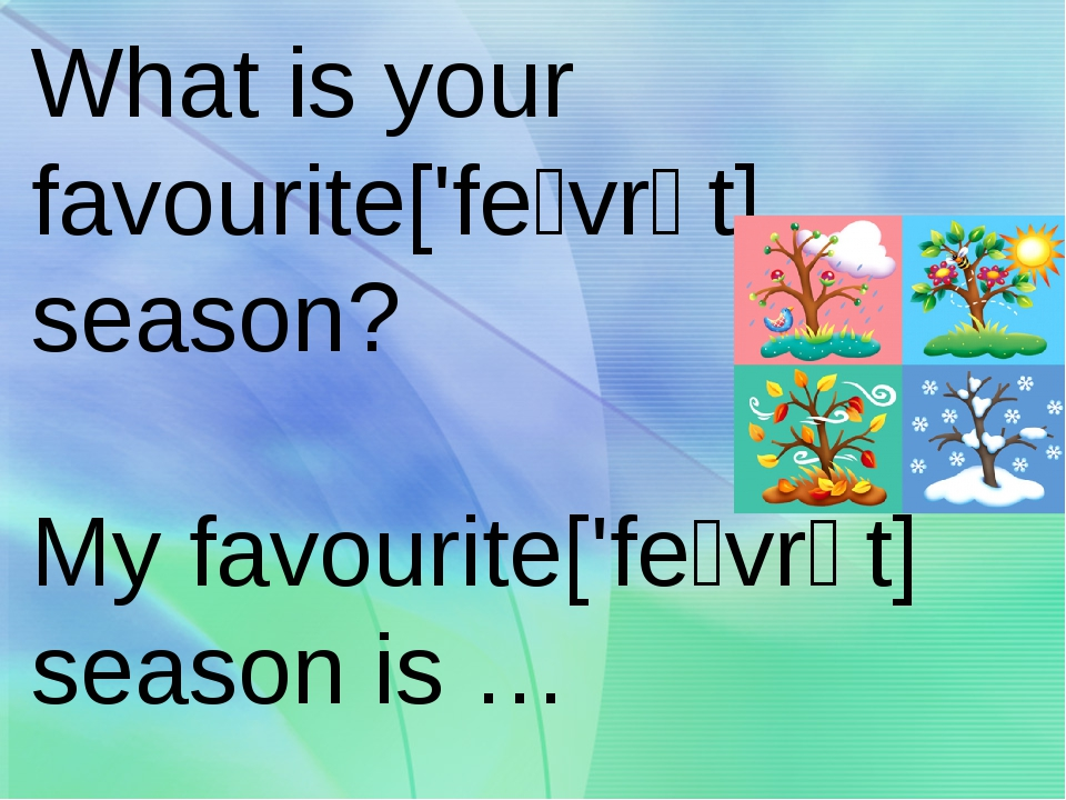 What is your favourite['feɪvrət] season? My favourite['feɪvrət] season is …