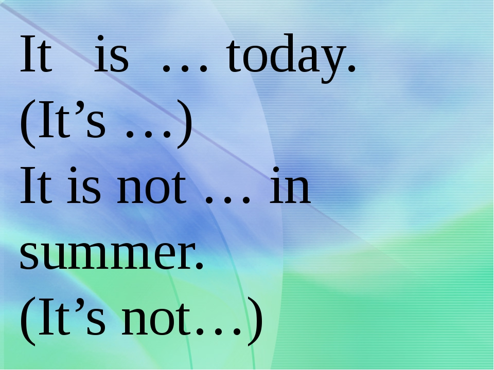 It is … today. (It's …) It is not … in summer. (It's not…)
