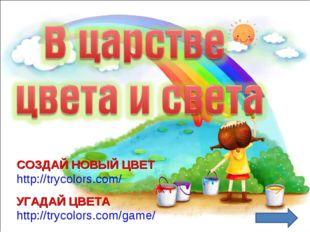 СОЗДАЙ НОВЫЙ ЦВЕТ http://trycolors.com/ УГАДАЙ ЦВЕТА http://trycolors.com/game/