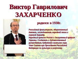Виктор Гаврилович ЗАХАРЧЕНКО Российскийфольклорист, общественный деятель, ис