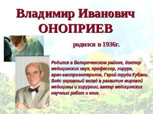 Владимир Иванович ОНОПРИЕВ Родился в Белореченском районе, доктор медицинских