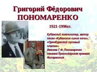Григорий Фёдорович ПОНОМАРЕНКО Кубанский композитор, автор песен «Кубанские с