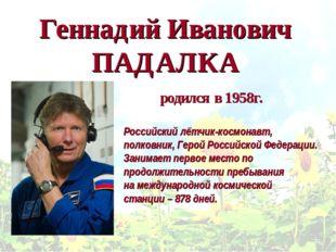 Геннадий Иванович ПАДАЛКА Российскийлётчик-космонавт, полковник, Герой Росси