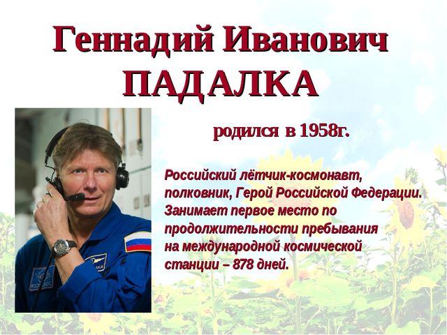 Геннадий Иванович ПАДАЛКА Российскийлётчик-космонавт, полковник, Герой Росси...