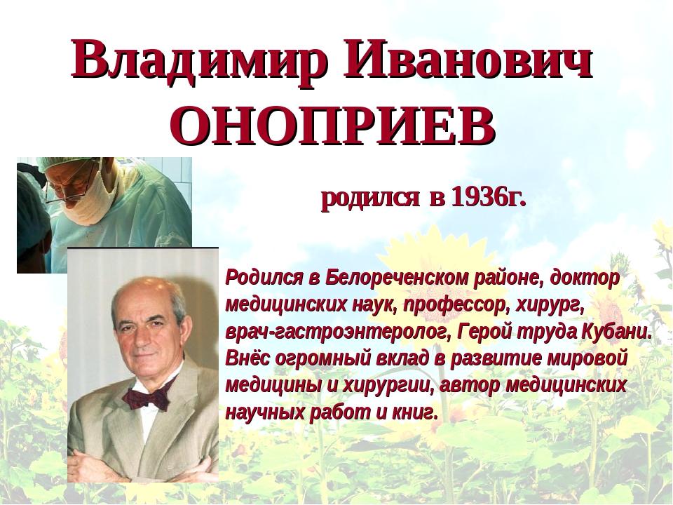 Владимир Иванович ОНОПРИЕВ Родился в Белореченском районе, доктор медицинских...