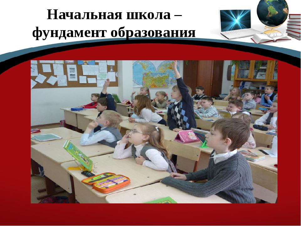 Начальная школа –фундамент образования
