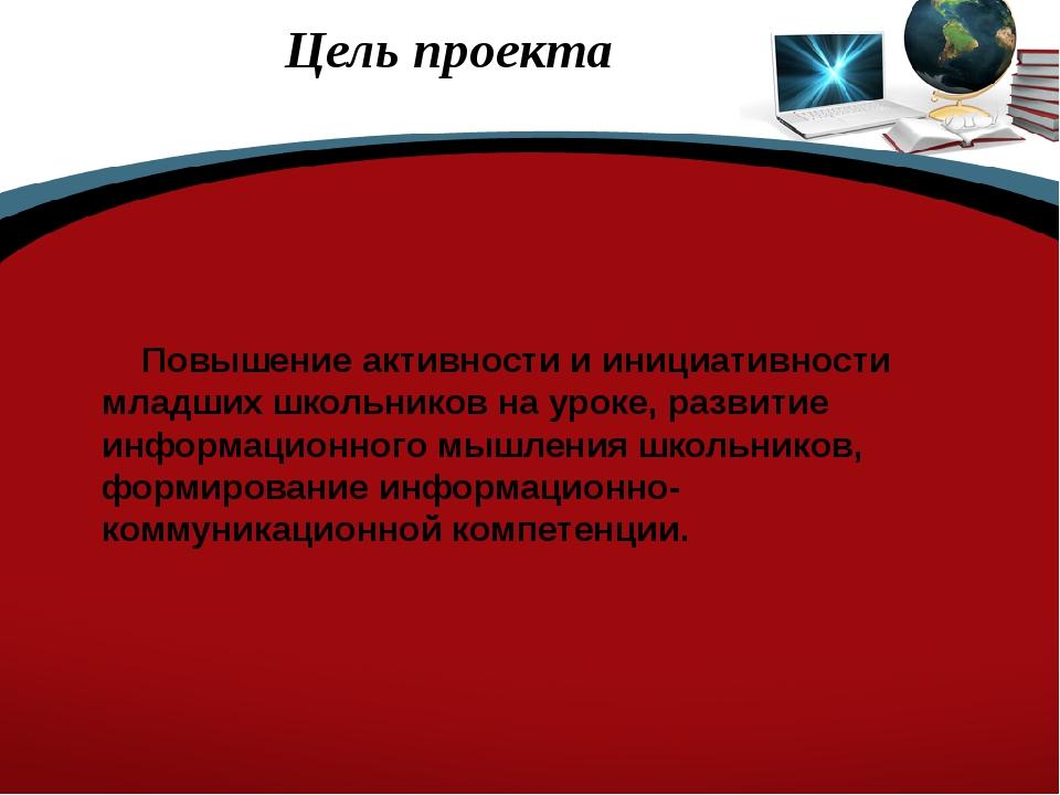 Цель проекта Повышение активности и инициативности младших школьников на уро...