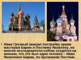 Иван Грозный заказал постройку храма мастерам Барме и Постнику Яковлеву, но м