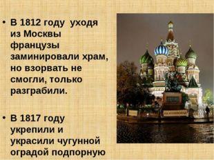 В 1812 году уходя из Москвы французы заминировали храм, но взорвать не смогли