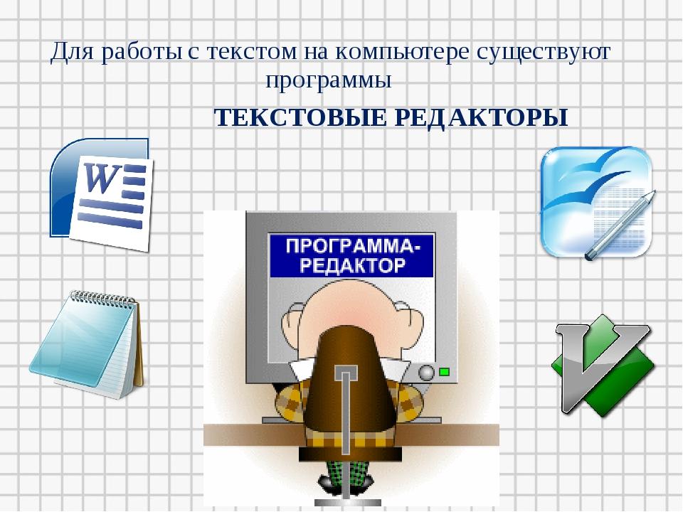 Для работы с текстом на компьютере существуют программы ТЕКСТОВЫЕ РЕДАКТОРЫ