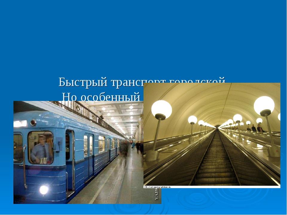 Быстрый транспорт городской, Но особенный такой - Под землёй вагоны катят, М...