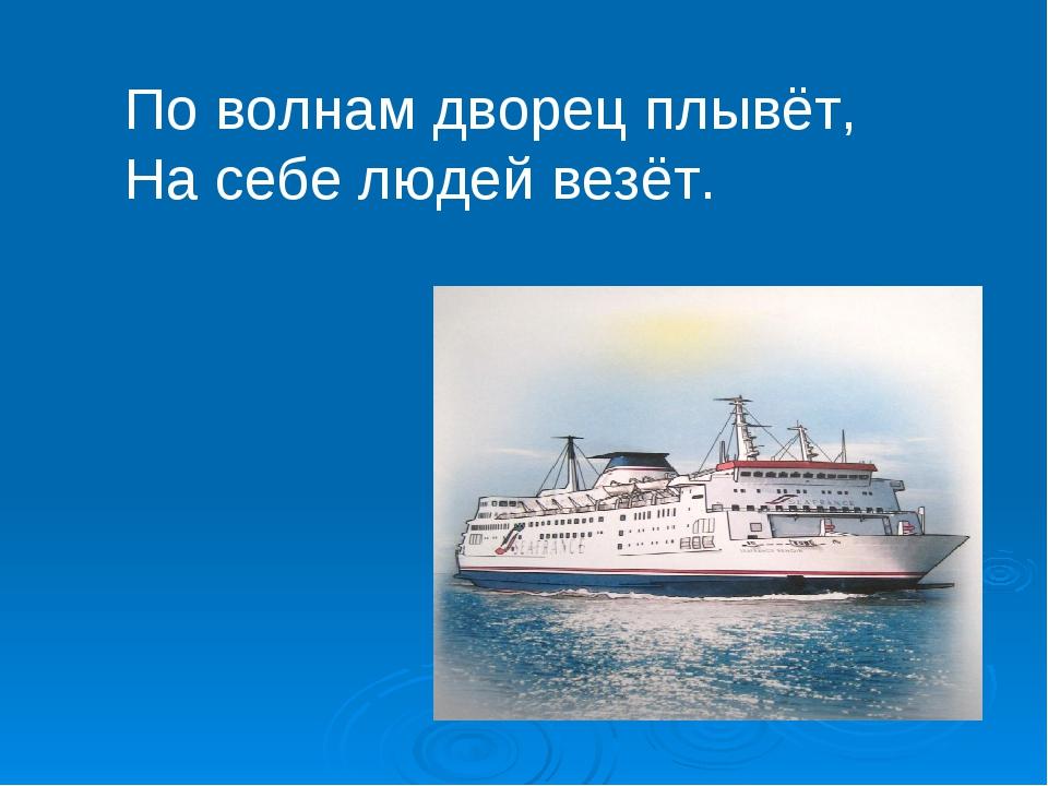 По волнам дворец плывёт, На себе людей везёт.