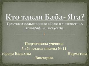 Подготовила ученица 5 «б» класса школы № 11 города Балахны Норматова Виктория.