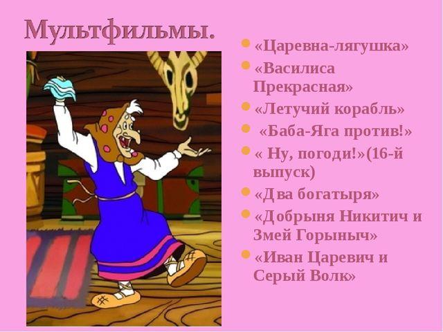 «Царевна-лягушка» «Василиса Прекрасная» «Летучий корабль» «Баба-Яга против!»...