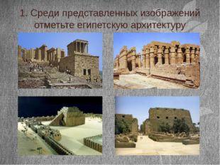 1. Среди представленных изображений отметьте египетскую архитектуру