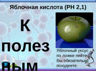 Яблочная кислота (РН 2,1) К полезным свойствам вещества относят стимулировани