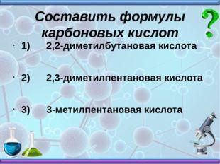 Составить формулы карбоновых кислот 1) 2,2-диметилбутановая кислота 2) 2,3-ди
