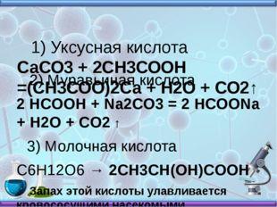 1) Уксусная кислота СаСО3+ 2СН3СООН =(СН3СОО)2Са + Н2О + СО2↑ 2) Муравьиная